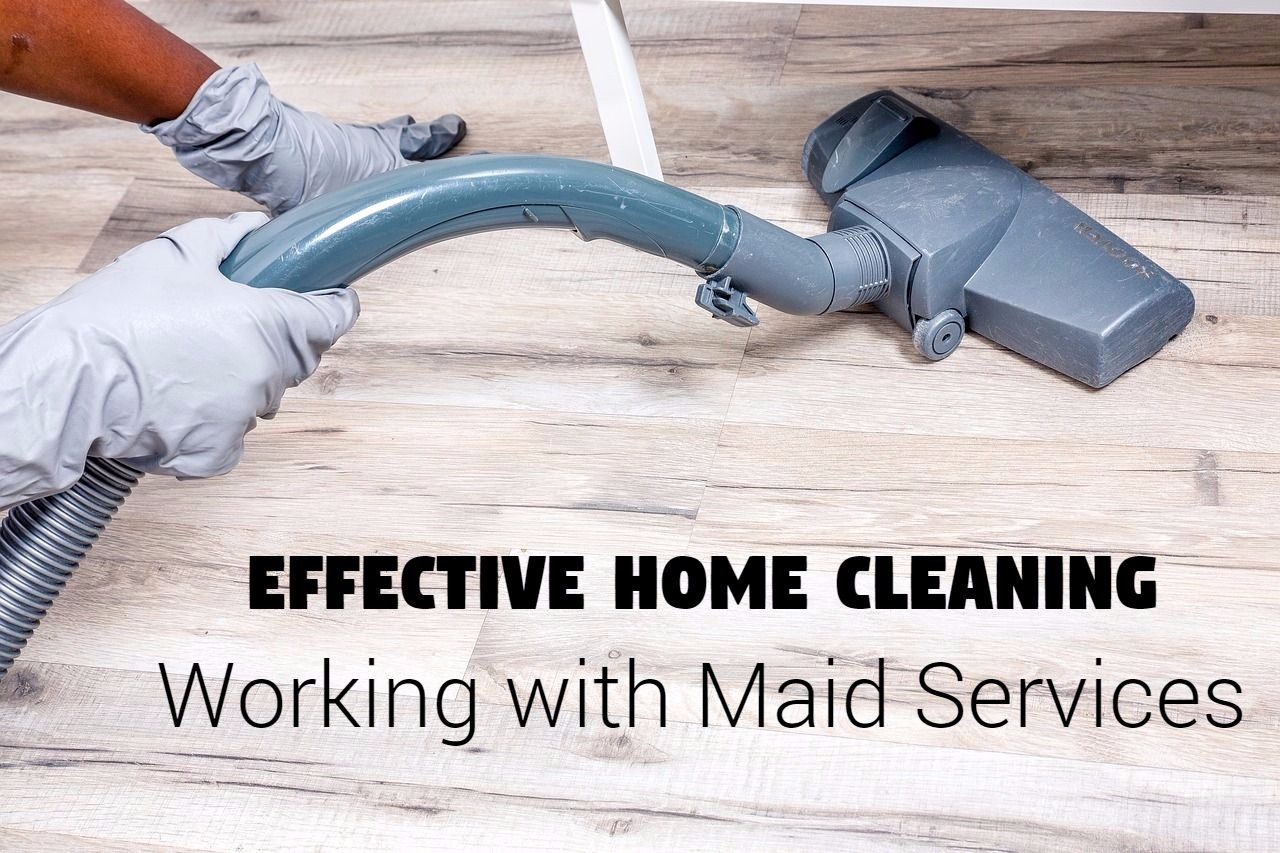 Effective Home Cleaning - Working with Maid Services